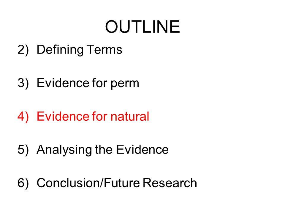 OUTLINE 2)Defining Terms 3)Evidence for perm 4)Evidence for natural 5)Analysing the Evidence 6)Conclusion/Future Research