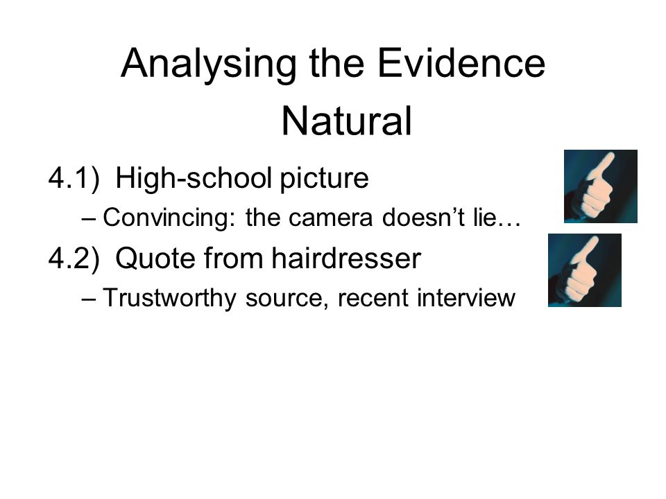 Analysing the Evidence 4.1)High-school picture –Convincing: the camera doesn't lie… 4.2)Quote from hairdresser –Trustworthy source, recent interview Natural