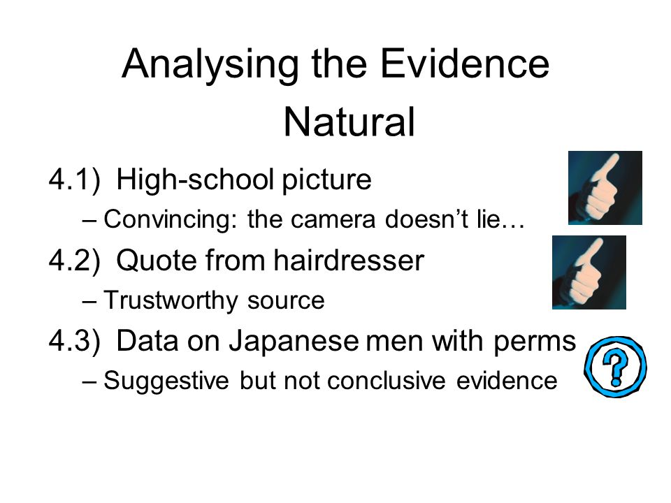 Analysing the Evidence 4.1)High-school picture –Convincing: the camera doesn't lie… 4.2)Quote from hairdresser –Trustworthy source 4.3)Data on Japanese men with perms –Suggestive but not conclusive evidence Natural