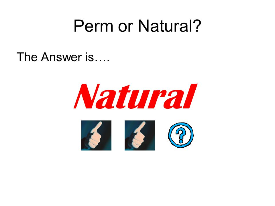 Perm or Natural The Answer is…. Natural