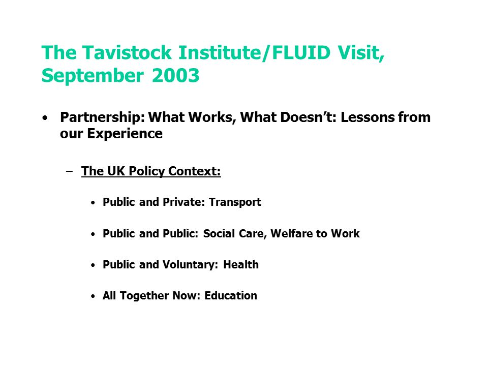 The Tavistock Institute/FLUID Visit, September 2003 Partnership: What Works, What Doesn't: Lessons from our Experience –Evaluating and Advising: –Health and Social Care: Healthy Living Centres, Hertfordshire –Regeneration: Small Towns & Villages Enterprise Initiative, CRTI –Welfare and Employment: ONE Pilot Schemes –Education & Training: Compete, Competent –Work and Employment: National Lotteries, Work-Life Balance –Running: –EC-Wide projects: HERO, Competent –UK-sub contracted projects: Healthy Living Centres