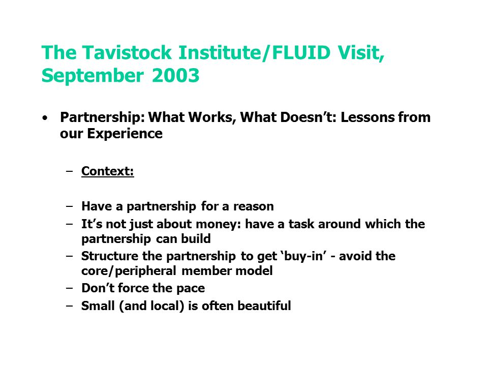The Tavistock Institute/FLUID Visit, September 2003 Partnership: What Works, What Doesn't: Lessons from our Experience –People: –Paying attention to people at the centre of a partnership is crucial –Choose your Chair –Avoid domination by a single body with their own agenda –Be clear where the authority lies (and make sure everyone else is) –Committed people can overcome traditional enmities