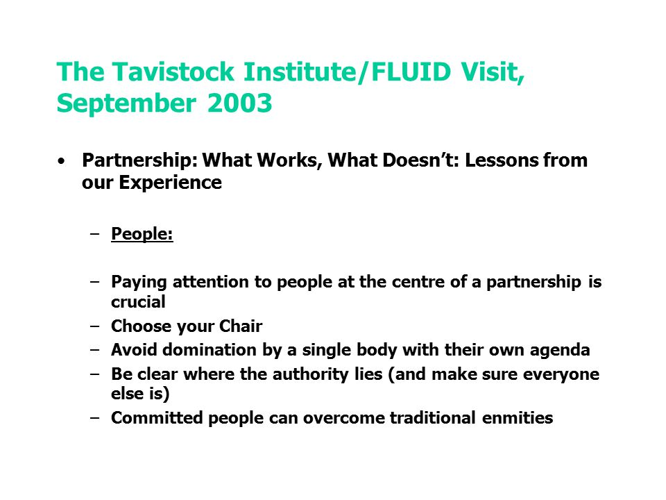The Tavistock Institute/FLUID Visit, September 2003 Partnership: What Works, What Doesn't: Lessons from our Experience –Systems: –The devil really is in the detail –Think about how well support systems - paper, IT - will integrate across the partnership –Think about different organisational languages –Train people in partnership - workshops, focus groups - and in leading/chairing