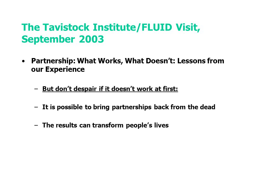 The Tavistock Institute/FLUID Visit, September 2003 Partnership: What Works, What Doesn't: Lessons from our Experience –But don't despair if it doesn't work at first: –It is possible to bring partnerships back from the dead –The results can transform people's lives