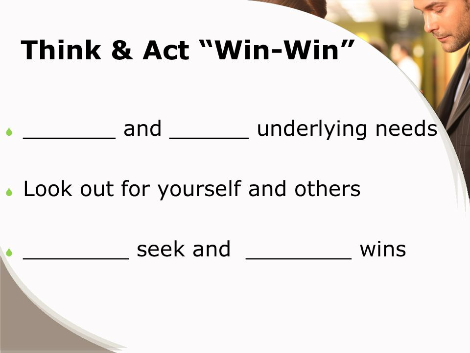 Think & Act Win-Win  _______ and ______ underlying needs  Look out for yourself and others  ________ seek and ________ wins