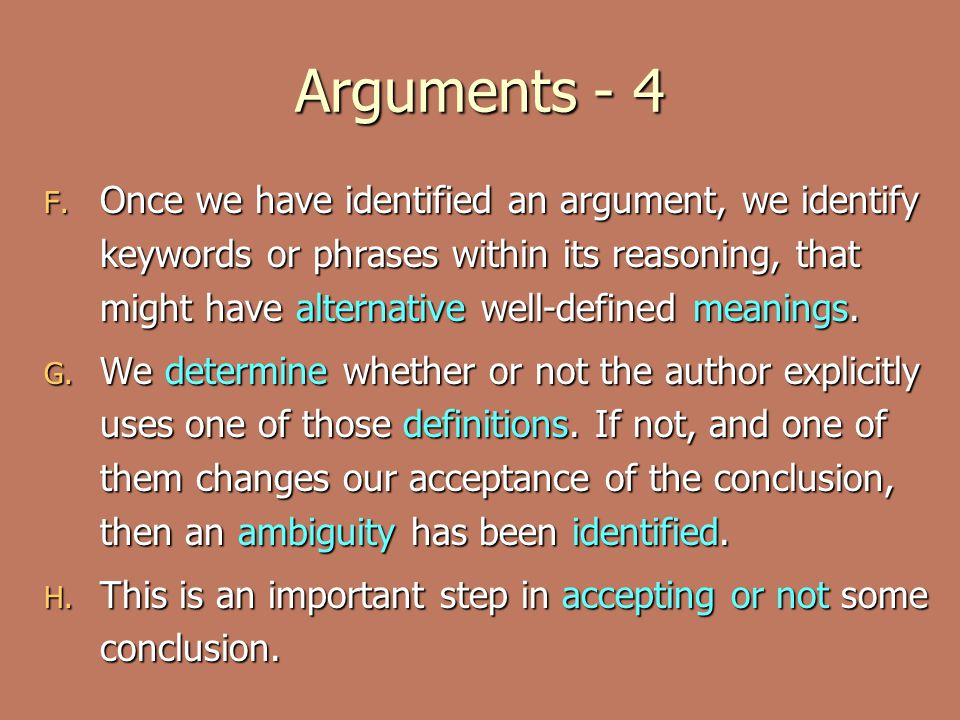 Arguments - 4 F. Once we have identified an argument, we identify keywords or phrases within its reasoning, that might have alternative well-defined m