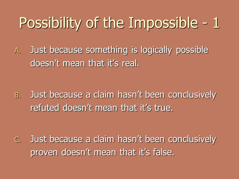 Possibility of the Impossible - 1 A. Just because something is logically possible doesn't mean that it's real. B. Just because a claim hasn't been con