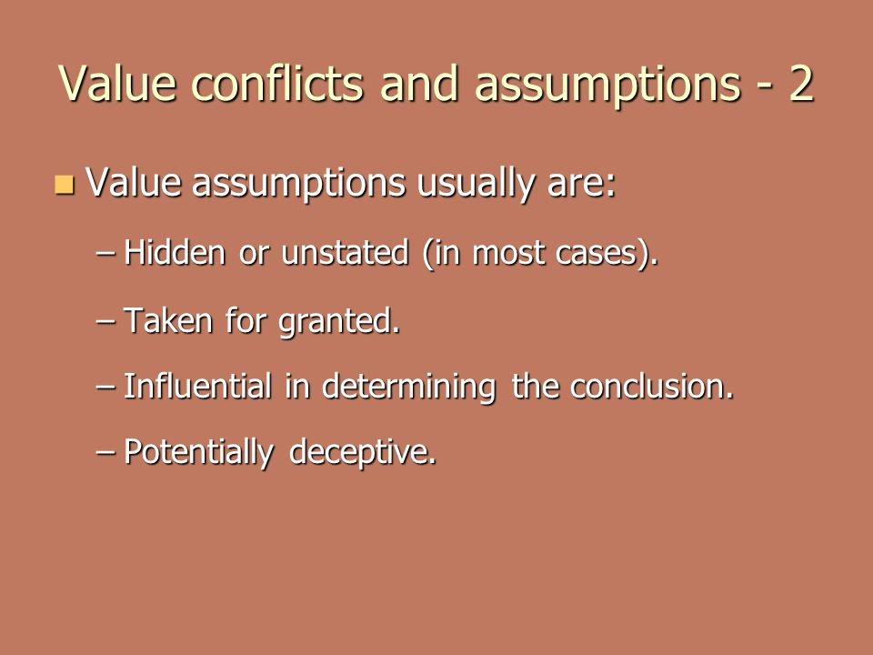 Value conflicts and assumptions - 2 Value assumptions usually are: Value assumptions usually are: –Hidden or unstated (in most cases). –Taken for gran