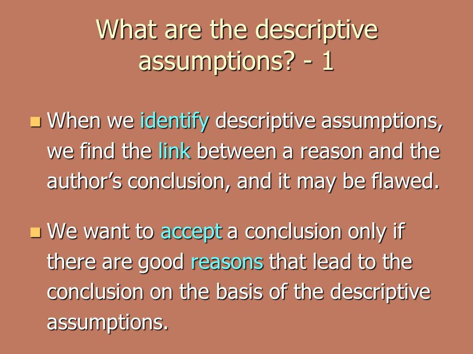 What are the descriptive assumptions? - 1 When we identify descriptive assumptions, we find the link between a reason and the author's conclusion, and