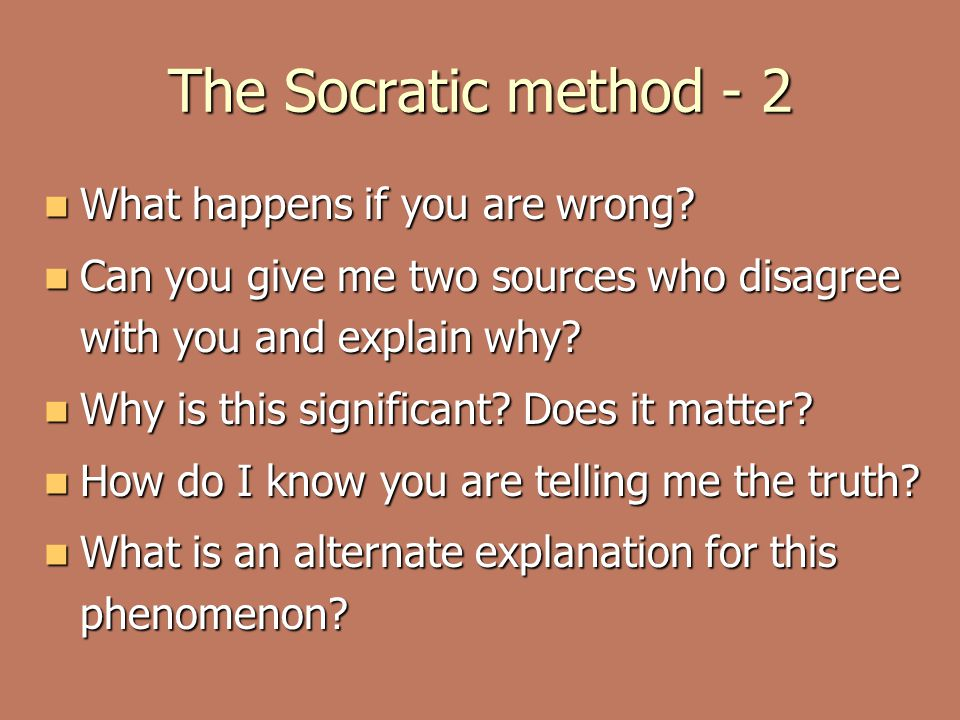 The Socratic method - 2 What happens if you are wrong? What happens if you are wrong? Can you give me two sources who disagree with you and explain wh
