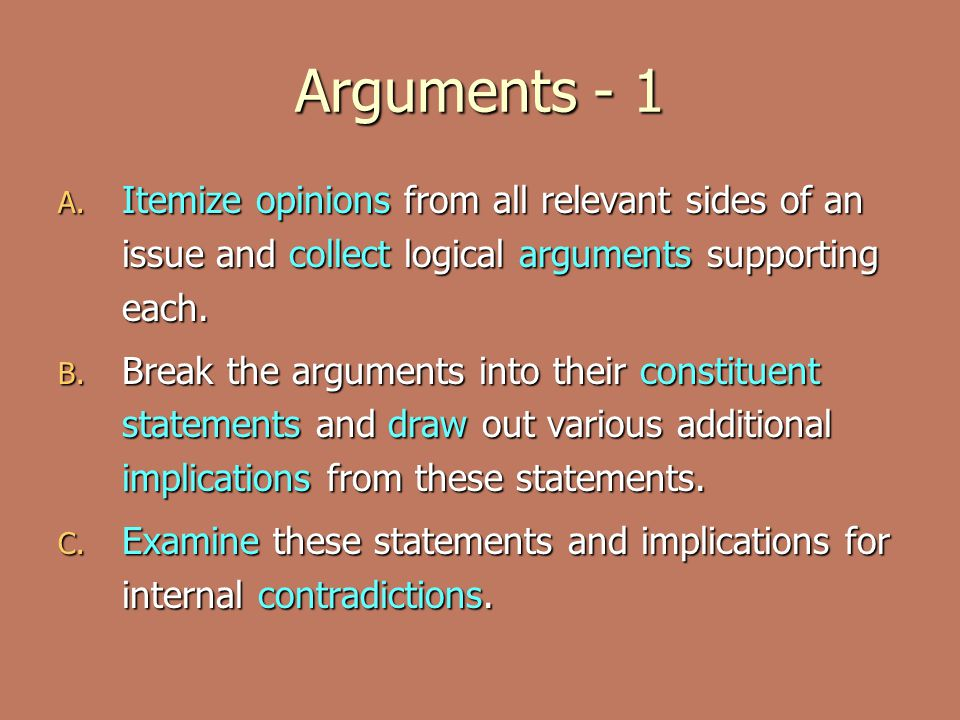 Arguments - 1 A. Itemize opinions from all relevant sides of an issue and collect logical arguments supporting each. B. Break the arguments into their
