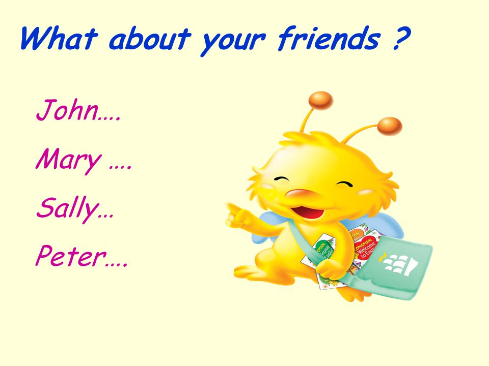 What about your friends ? John…. Mary …. Sally… Peter….