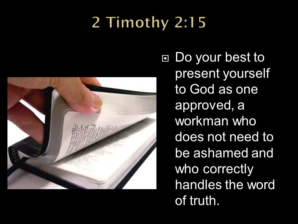  Do your best to present yourself to God as one approved, a workman who does not need to be ashamed and who correctly handles the word of truth.