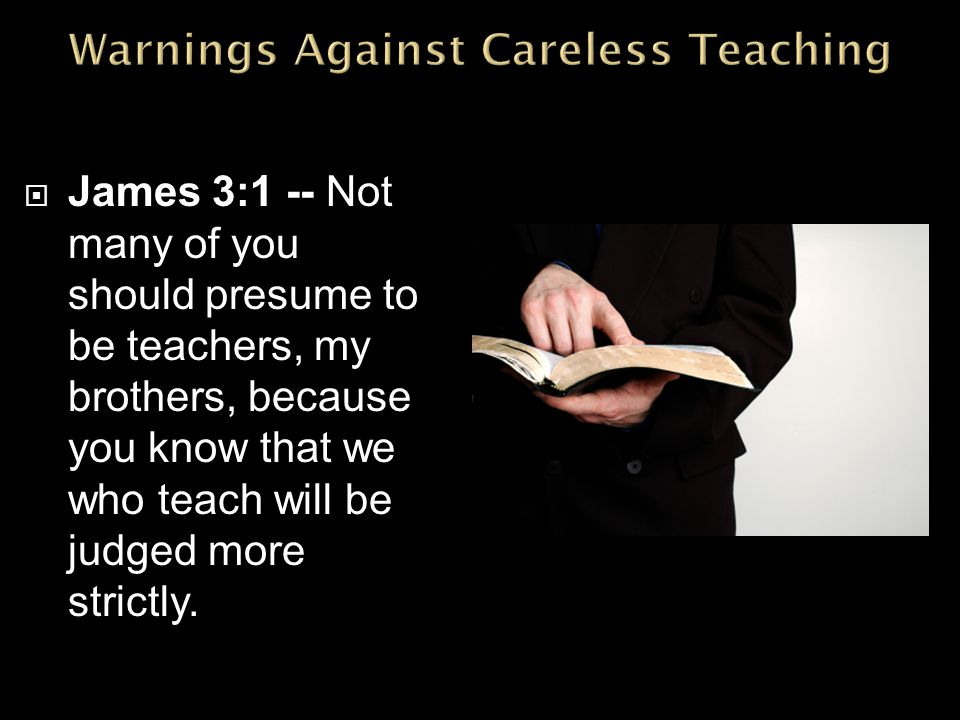  James 3:1 -- Not many of you should presume to be teachers, my brothers, because you know that we who teach will be judged more strictly.