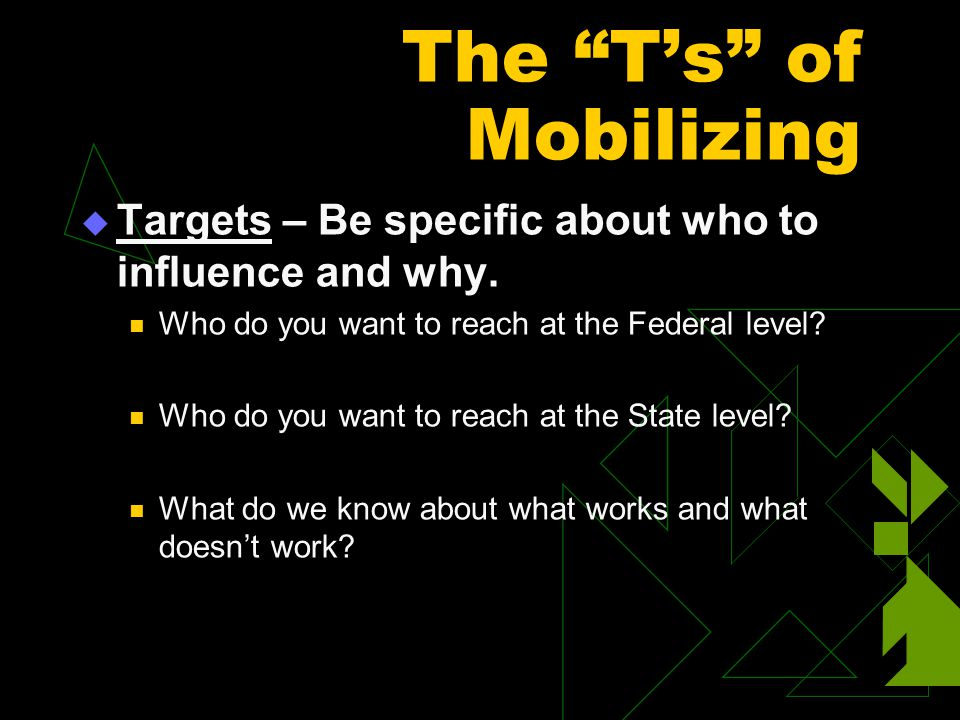 "The ""T's"" of Mobilizing  Targets – Be specific about who to influence and why. Who do you want to reach at the Federal level? Who do you want to reac"