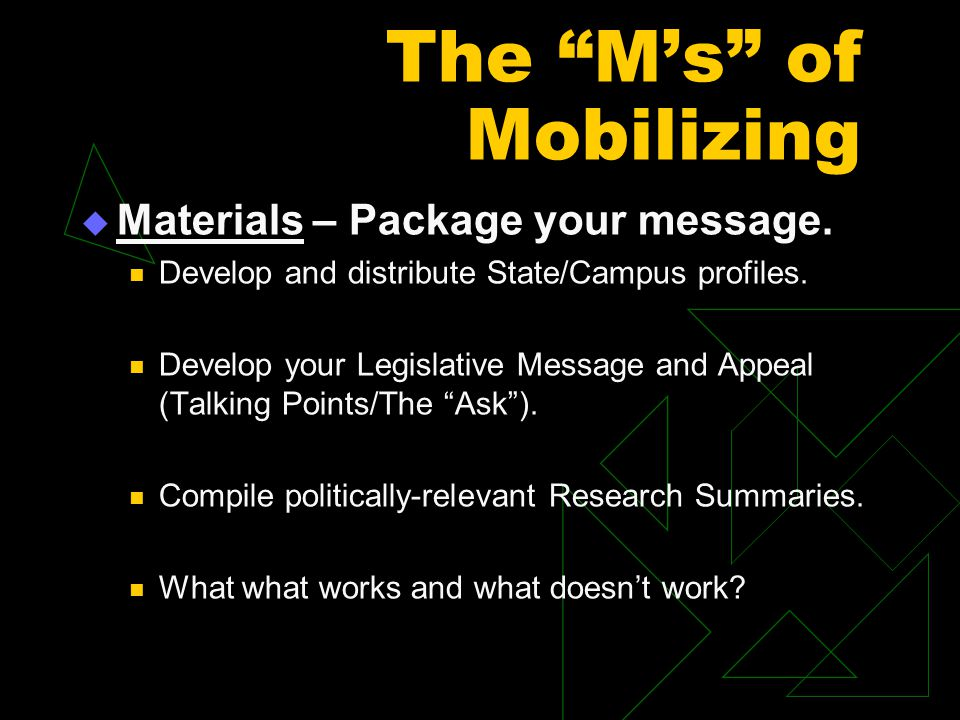 "The ""M's"" of Mobilizing  Materials – Package your message. Develop and distribute State/Campus profiles. Develop your Legislative Message and Appeal"