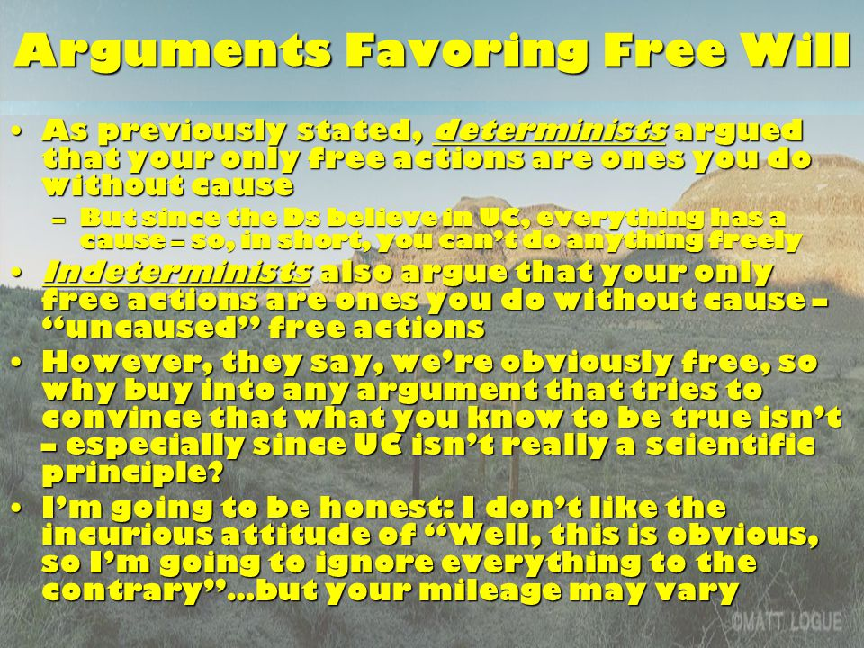 Arguments Favoring Free Will As previously stated, determinists argued that your only free actions are ones you do without causeAs previously stated, determinists argued that your only free actions are ones you do without cause –But since the Ds believe in UC, everything has a cause – so, in short, you can't do anything freely Indeterminists also argue that your only free actions are ones you do without cause – uncaused free actionsIndeterminists also argue that your only free actions are ones you do without cause – uncaused free actions However, they say, we're obviously free, so why buy into any argument that tries to convince that what you know to be true isn't – especially since UC isn't really a scientific principle However, they say, we're obviously free, so why buy into any argument that tries to convince that what you know to be true isn't – especially since UC isn't really a scientific principle.