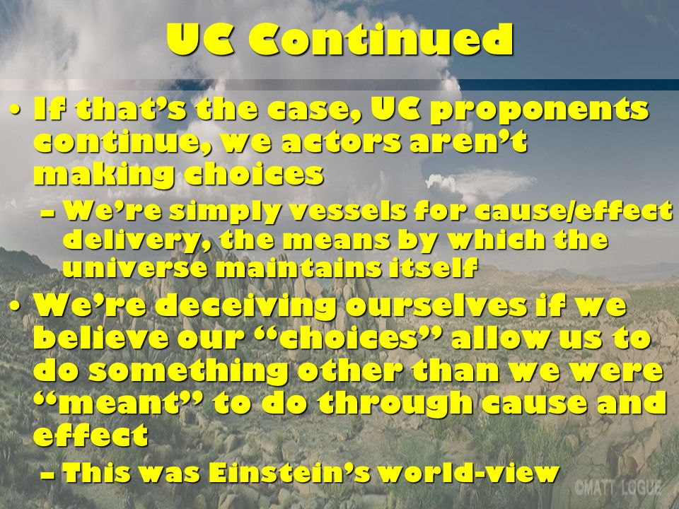 UC Continued If that's the case, UC proponents continue, we actors aren't making choicesIf that's the case, UC proponents continue, we actors aren't making choices –We're simply vessels for cause/effect delivery, the means by which the universe maintains itself We're deceiving ourselves if we believe our choices allow us to do something other than we were meant to do through cause and effectWe're deceiving ourselves if we believe our choices allow us to do something other than we were meant to do through cause and effect –This was Einstein's world-view