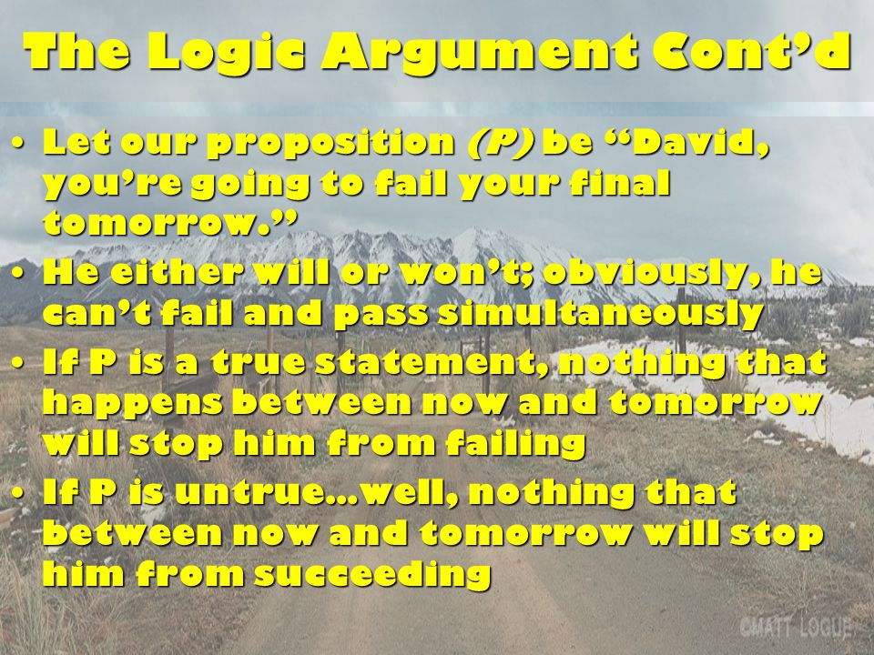 The Logic Argument Cont'd Let our proposition (P) be David, you're going to fail your final tomorrow. Let our proposition (P) be David, you're going to fail your final tomorrow. He either will or won't; obviously, he can't fail and pass simultaneouslyHe either will or won't; obviously, he can't fail and pass simultaneously If P is a true statement, nothing that happens between now and tomorrow will stop him from failingIf P is a true statement, nothing that happens between now and tomorrow will stop him from failing If P is untrue…well, nothing that between now and tomorrow will stop him from succeedingIf P is untrue…well, nothing that between now and tomorrow will stop him from succeeding