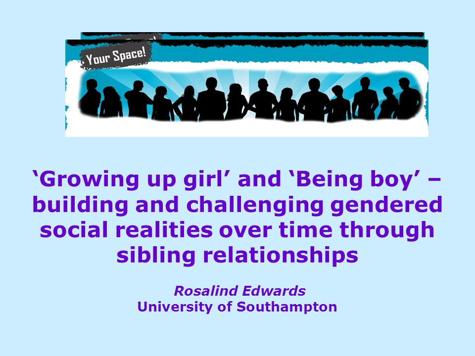 'Growing up girl' and 'Being boy' – building and challenging gendered social realities over time through sibling relationships Rosalind Edwards Univer