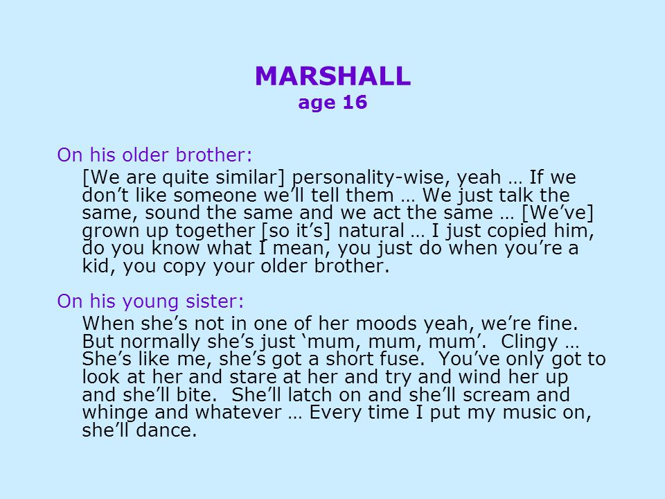 MARSHALL age 16 On his older brother: [We are quite similar] personality-wise, yeah … If we don't like someone we'll tell them … We just talk the same