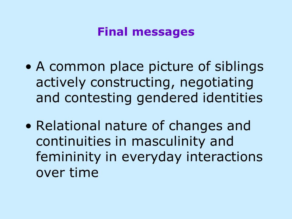 Final messages A common place picture of siblings actively constructing, negotiating and contesting gendered identities Relational nature of changes a