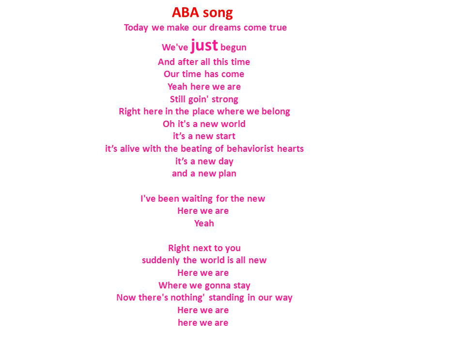 ABA song Today we make our dreams come true We ve just begun And after all this time Our time has come Yeah here we are Still goin strong Right here in the place where we belong Oh it s a new world it's a new start it's alive with the beating of behaviorist hearts it's a new day and a new plan I ve been waiting for the new Here we are Yeah Right next to you suddenly the world is all new Here we are Where we gonna stay Now there s nothing standing in our way Here we are here we are