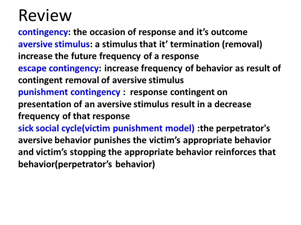 Review contingency: the occasion of response and it's outcome aversive stimulus: a stimulus that it' termination (removal) increase the future frequency of a response escape contingency: increase frequency of behavior as result of contingent removal of aversive stimulus punishment contingency : response contingent on presentation of an aversive stimulus result in a decrease frequency of that response sick social cycle(victim punishment model) :the perpetrator s aversive behavior punishes the victim's appropriate behavior and victim's stopping the appropriate behavior reinforces that behavior(perpetrator's behavior)