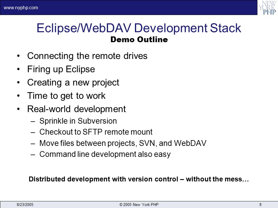 www.nyphp.com 8/23/2005© 2005 New York PHP8 Eclipse/WebDAV Development Stack Demo Outline Connecting the remote drives Firing up Eclipse Creating a new project Time to get to work Real-world development –Sprinkle in Subversion –Checkout to SFTP remote mount –Move files between projects, SVN, and WebDAV –Command line development also easy Distributed development with version control – without the mess…