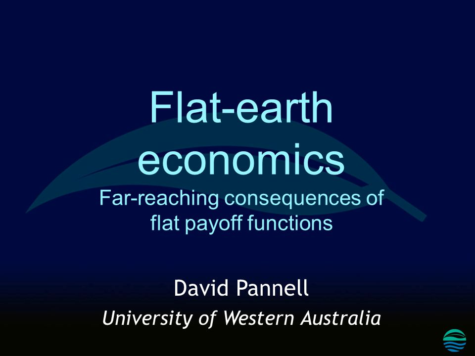 Flat-earth economics Far-reaching consequences of flat payoff functions David Pannell University of Western Australia