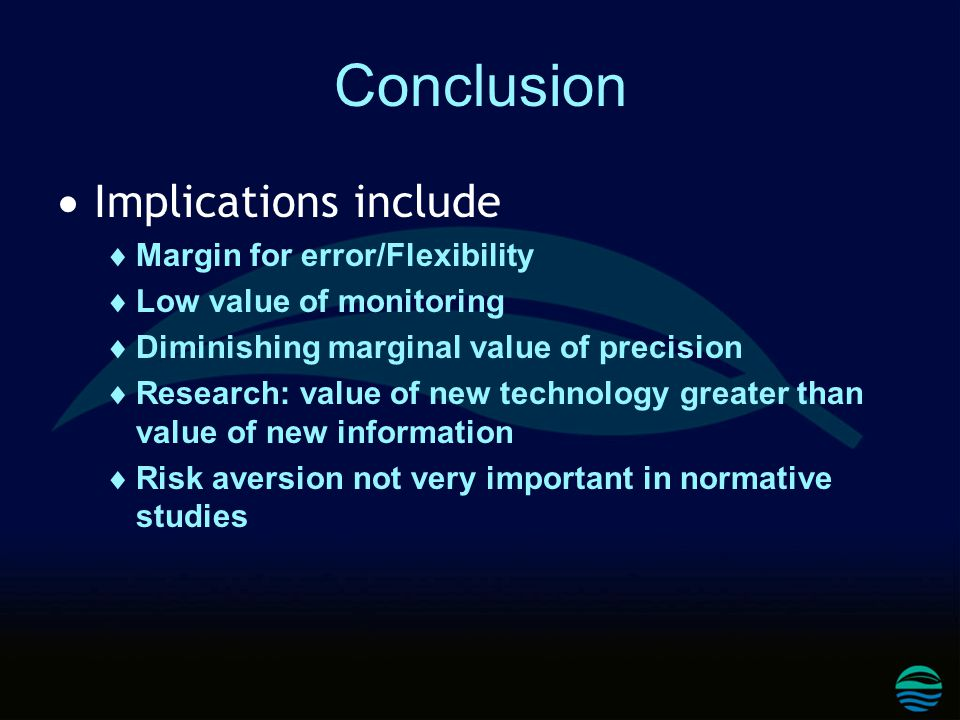 Conclusion  Implications include  Margin for error/Flexibility  Low value of monitoring  Diminishing marginal value of precision  Research: value of new technology greater than value of new information  Risk aversion not very important in normative studies
