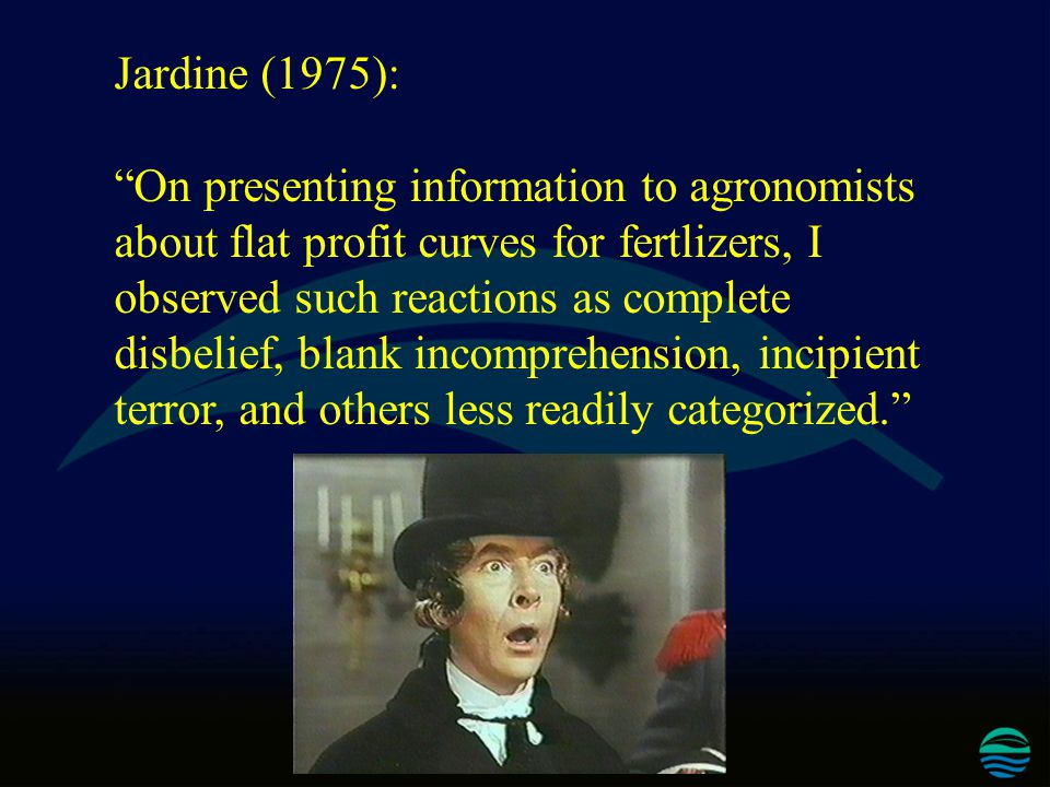 Jardine (1975): On presenting information to agronomists about flat profit curves for fertlizers, I observed such reactions as complete disbelief, blank incomprehension, incipient terror, and others less readily categorized.