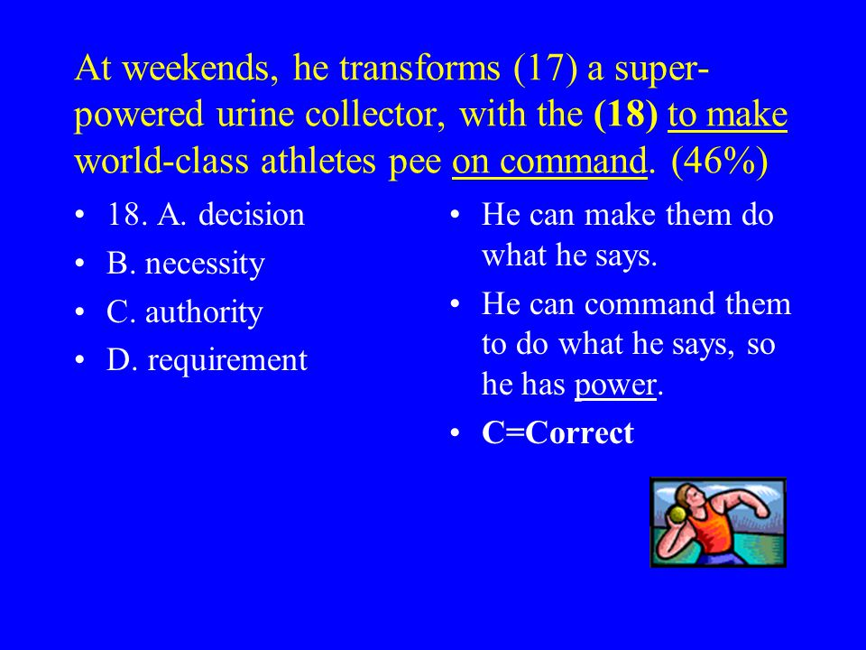 At weekends, he transforms (17) a super- powered urine collector, with the (18) to make world-class athletes pee on command.