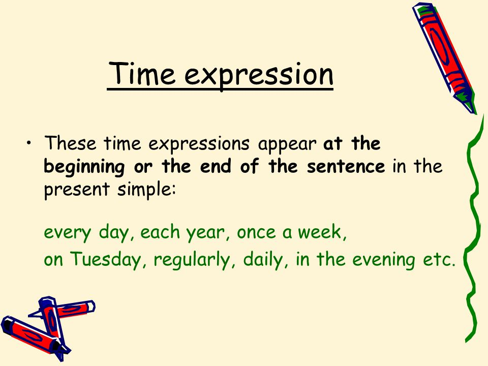 Time expression These time expressions appear at the beginning or the end of the sentence in the present simple: every day, each year, once a week, on Tuesday, regularly, daily, in the evening etc.