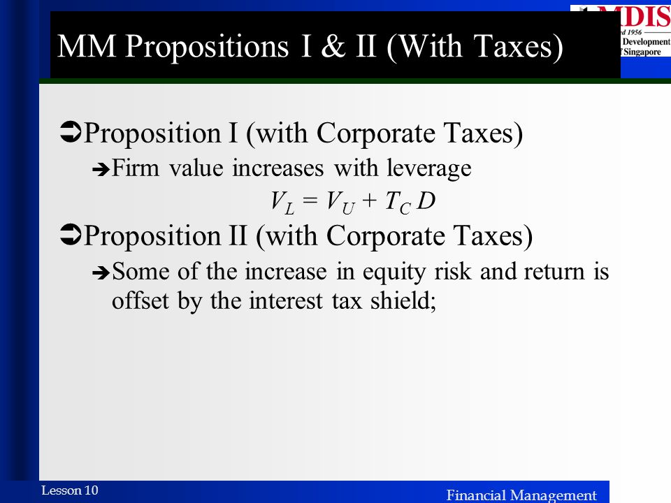 Financial Management Lesson 10 MM Propositions I & II (With Taxes)  Proposition I (with Corporate Taxes)  Firm value increases with leverage V L = V