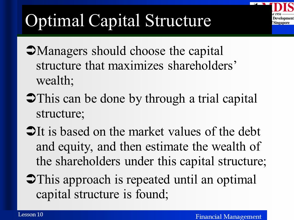 Financial Management Lesson 10 Optimal Capital Structure  Managers should choose the capital structure that maximizes shareholders' wealth;  This can be done by through a trial capital structure;  It is based on the market values of the debt and equity, and then estimate the wealth of the shareholders under this capital structure;  This approach is repeated until an optimal capital structure is found;