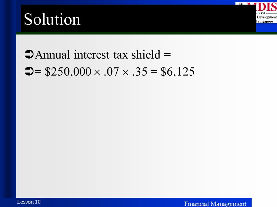 Financial Management Lesson 10 Solution  Annual interest tax shield =  = $250,000 .07 .35 = $6,125