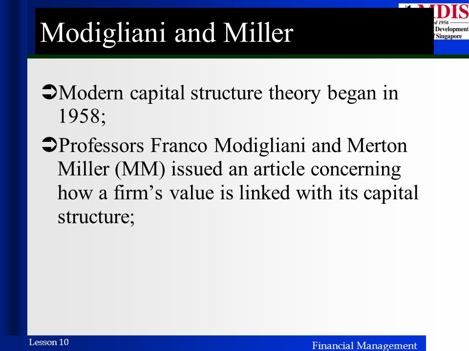 Financial Management Lesson 10 Modigliani and Miller  Modern capital structure theory began in 1958;  Professors Franco Modigliani and Merton Miller