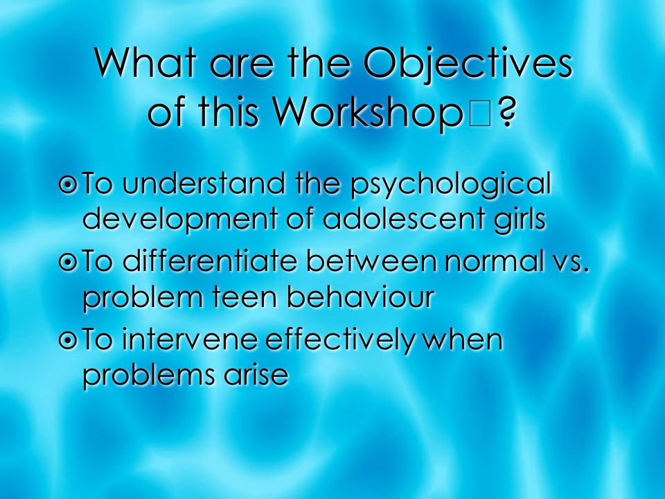 What are the Objectives of this Workshop?  To understand the psychological development of adolescent girls  To differentiate between normal vs. prob