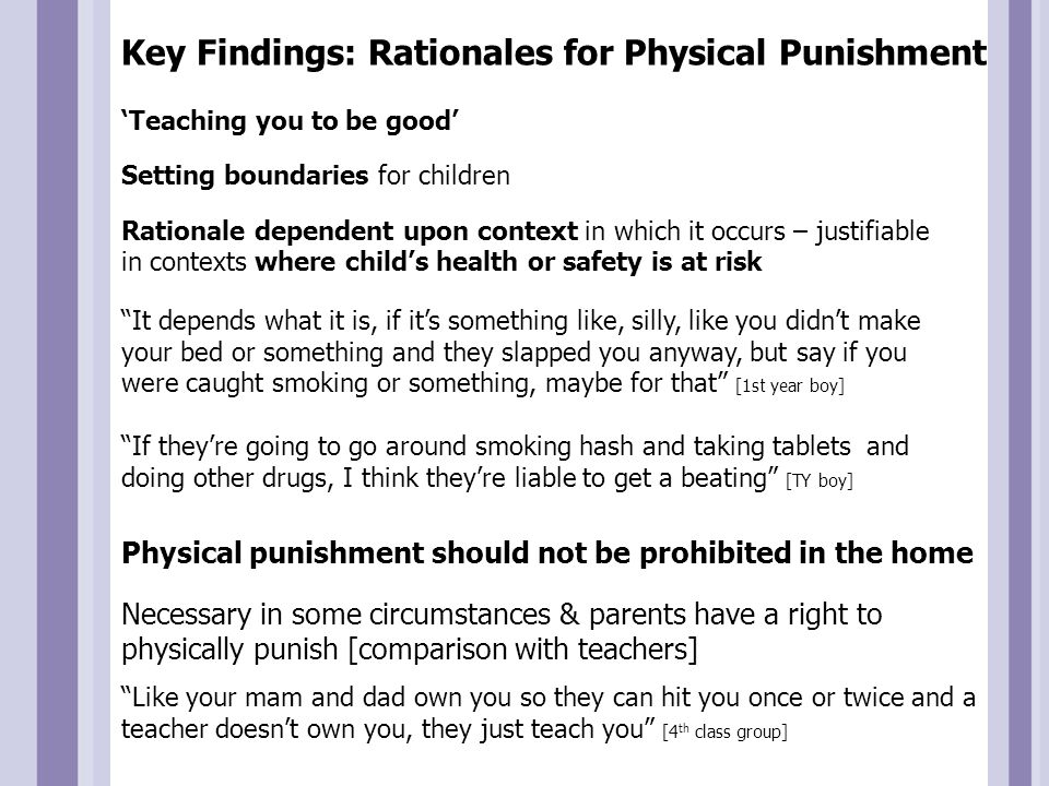 Key Findings: Rationales for Physical Punishment It depends what it is, if it's something like, silly, like you didn't make your bed or something and they slapped you anyway, but say if you were caught smoking or something, maybe for that [1st year boy] If they're going to go around smoking hash and taking tablets and doing other drugs, I think they're liable to get a beating [TY boy] 'Teaching you to be good' Setting boundaries for children Rationale dependent upon context in which it occurs – justifiable in contexts where child's health or safety is at risk Physical punishment should not be prohibited in the home Necessary in some circumstances & parents have a right to physically punish [comparison with teachers] Like your mam and dad own you so they can hit you once or twice and a teacher doesn't own you, they just teach you [4 th class group]