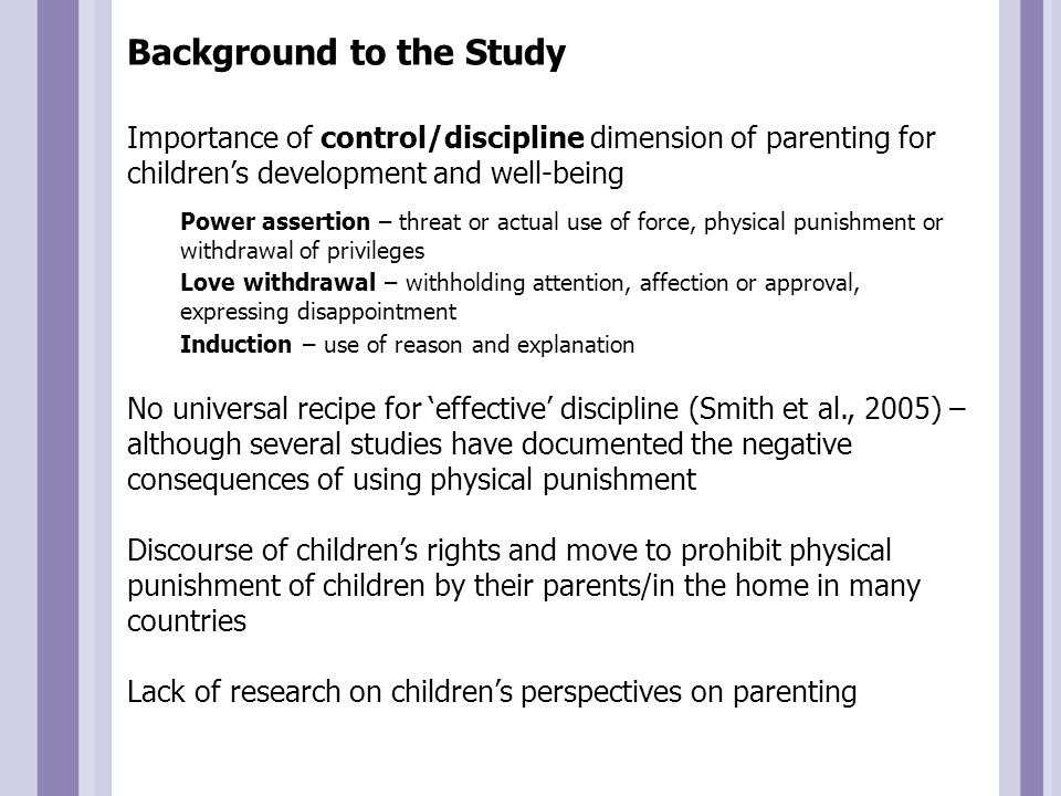 Research Questions Explore children's perspectives on: 1.Nature of parenting roles 2.Effects of different parenting styles and disciplinary strategies, including physical punishment, on their lives 3.Legislation relating to physical punishment in the home How do these perspectives change over the course of development (i.e.