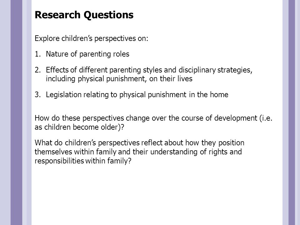 Research Questions Explore children's perspectives on: 1.Nature of parenting roles 2.Effects of different parenting styles and disciplinary strategies