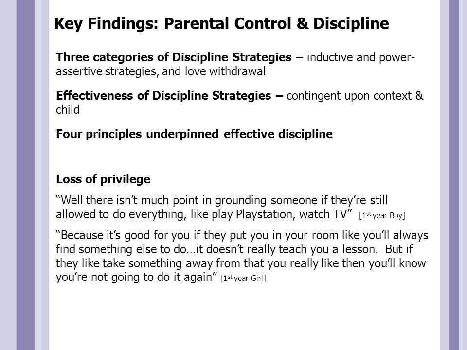 Key Findings: Parental Control & Discipline Instructional Value It's easier for people to talk it out because you learn more than just if they hit you once the pain would go away…just if you talk it out with the child they'll probably learn more than just hitting them [1 st year girl] Consistency Sometimes they go through with it, like but if they say they're going to do it and they don't then, you don't believe that you've done anything wrong [TY Girl] If you wanted to call for your friend, you just say 'no', and then the next day 'no' and the next day 'no' until you learn not to be bold [1st class Boy] Ethic of Fairness Sometimes you might get slapped if, say your brother like knocked over a plant and then he blamed it on you, your mom might slap you and that wouldn't be fair [1st year girl]