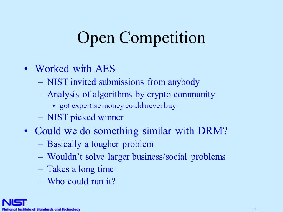 16 Open Competition Worked with AES –NIST invited submissions from anybody –Analysis of algorithms by crypto community got expertise money could never buy –NIST picked winner Could we do something similar with DRM.
