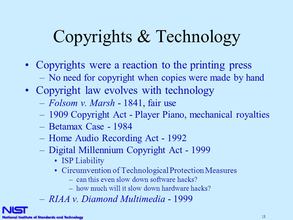 18 Copyrights & Technology Copyrights were a reaction to the printing press –No need for copyright when copies were made by hand Copyright law evolves with technology –Folsom v.