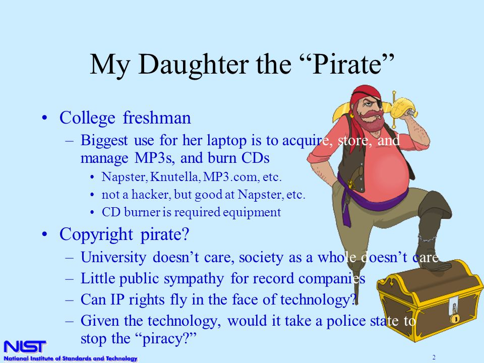 2 My Daughter the Pirate College freshman –Biggest use for her laptop is to acquire, store, and manage MP3s, and burn CDs Napster, Knutella, MP3.com, etc.