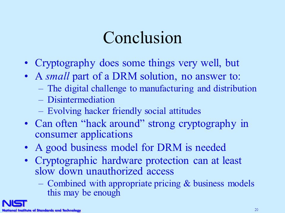 20 Conclusion Cryptography does some things very well, but A small part of a DRM solution, no answer to: –The digital challenge to manufacturing and distribution –Disintermediation –Evolving hacker friendly social attitudes Can often hack around strong cryptography in consumer applications A good business model for DRM is needed Cryptographic hardware protection can at least slow down unauthorized access –Combined with appropriate pricing & business models this may be enough
