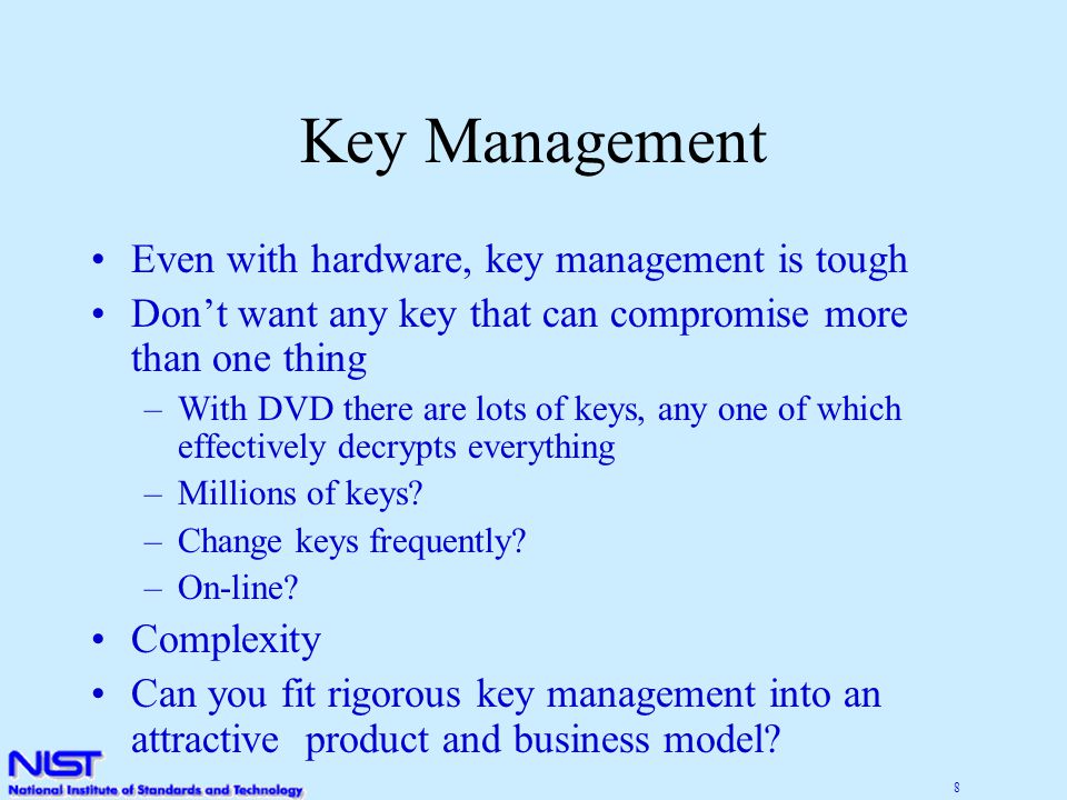 8 Key Management Even with hardware, key management is tough Don't want any key that can compromise more than one thing –With DVD there are lots of keys, any one of which effectively decrypts everything –Millions of keys.