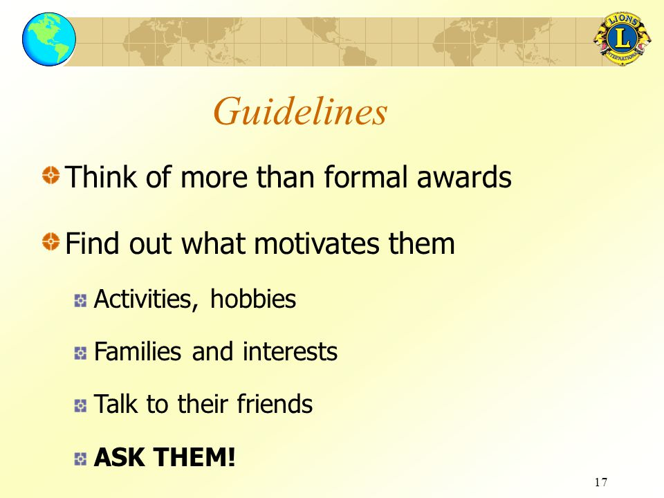 17 Guidelines Think of more than formal awards Find out what motivates them Activities, hobbies Families and interests Talk to their friends ASK THEM!