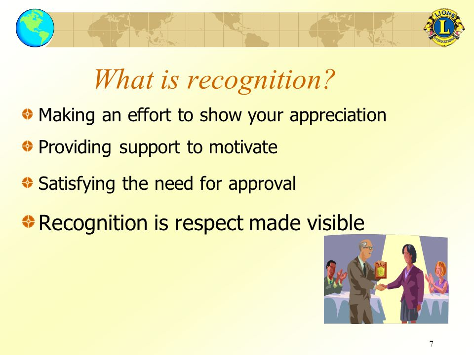 7 Making an effort to show your appreciation Providing support to motivate Satisfying the need for approval Recognition is respect made visible What i